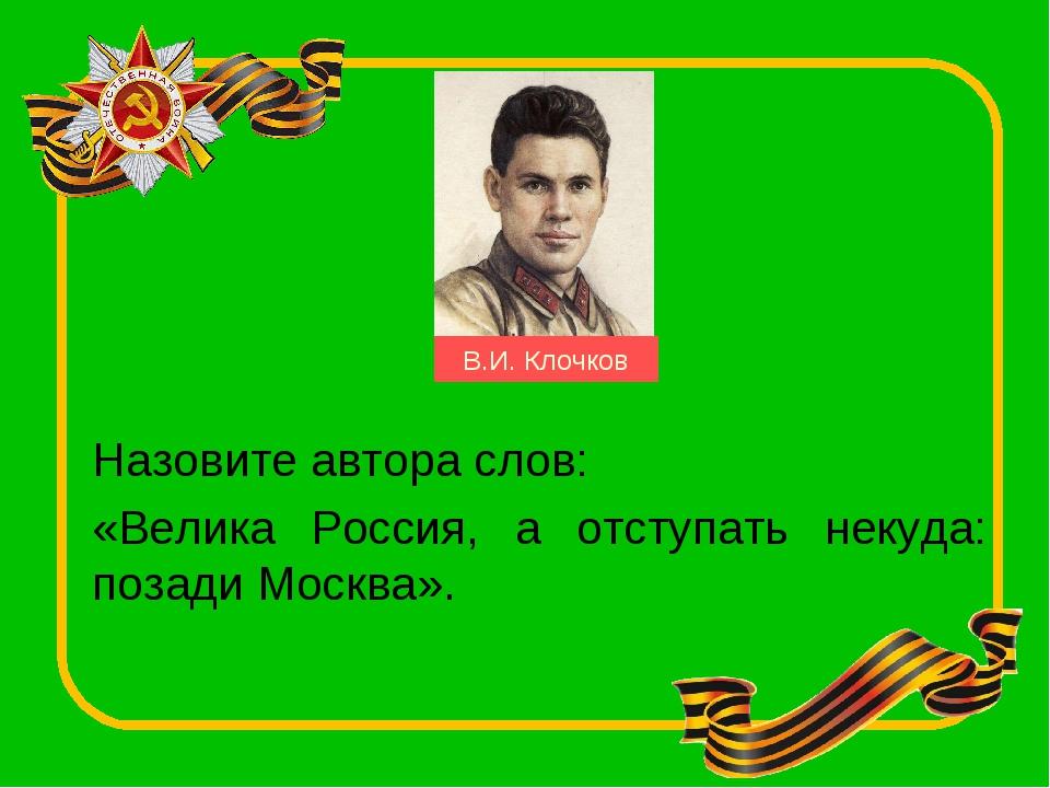 Назовите автора слов: «Велика Россия, а отступать некуда: позади Москва». В.И...