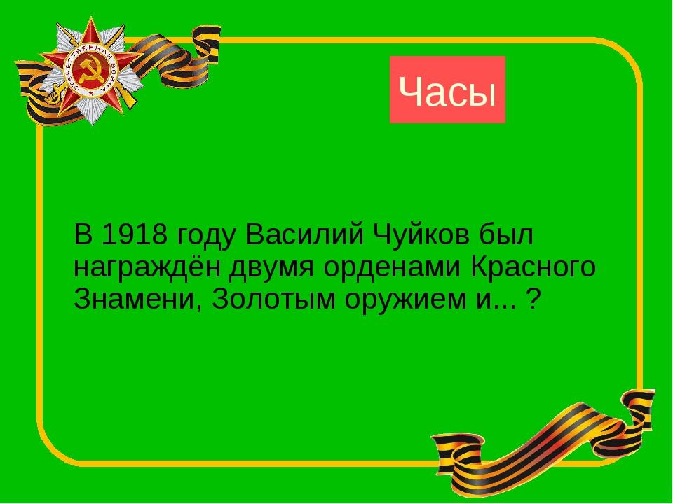 Часы В 1918 году Василий Чуйков был награждён двумя орденами Красного Знамени...