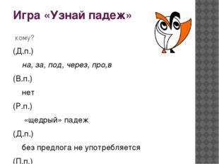 Игра «Узнай падеж» кому? (Д.п.) на, за, под, через, про,в (В.п.) нет (Р.п.) «