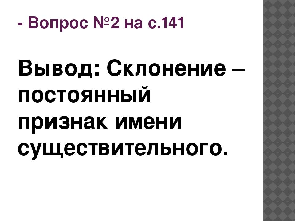 - Вопрос №2 на с.141 Вывод: Склонение – постоянный признак имени существитель...