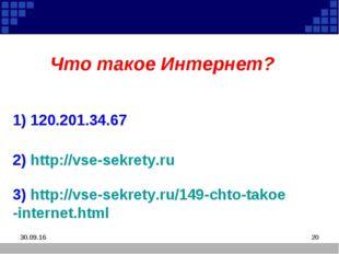 * * Что такое Интернет? 1) 120.201.34.67 2) http://vse-sekrety.ru 3) http://v