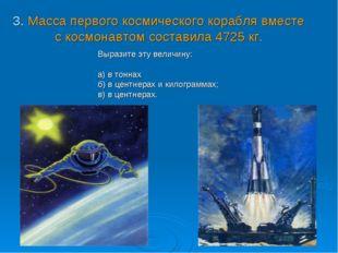3. Масса первого космического корабля вместе с космонавтом составила 4725 кг.