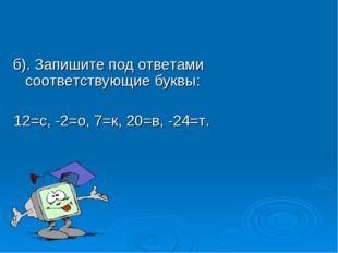 б). Запишите под ответами соответствующие буквы: 12=с, -2=о, 7=к, 20=в, -24=т.