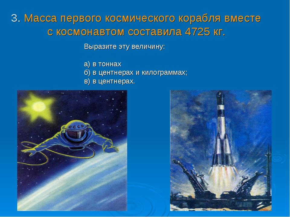 3. Масса первого космического корабля вместе с космонавтом составила 4725 кг....