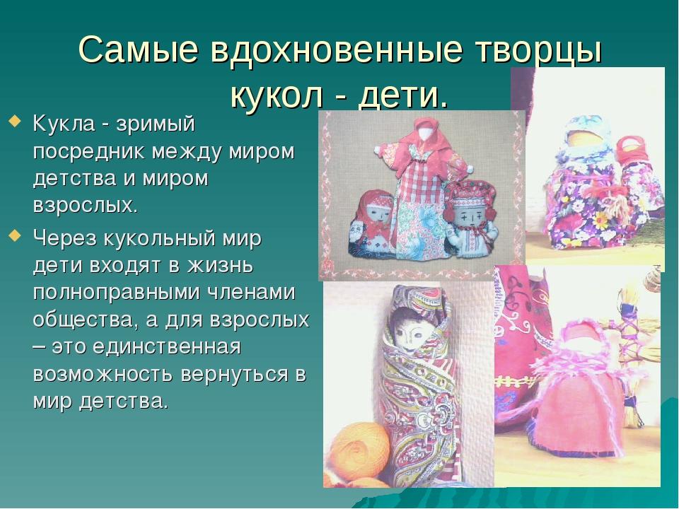 Самые вдохновенные творцы кукол - дети. Кукла - зримый посредник между миром...