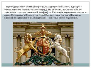 Щит поддерживают белый Единорог (Шотландия) и Лев (Англия). Единорог – грозн