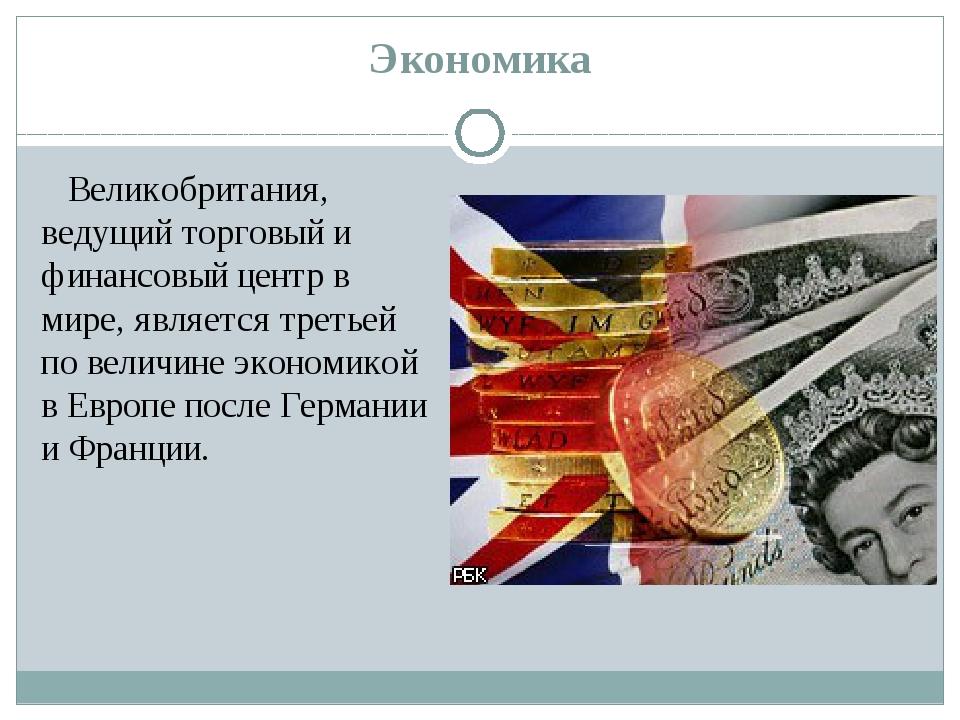 Экономика Великобритания, ведущий торговый и финансовый центр в мире, являетс...