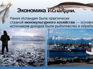 Экономика Исландии. Ранее Исландия была практически страноймонокультурногох