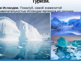Туризм. Ледники Исландии. Пожалуй, самой знаменитой достопримечательностью Ис