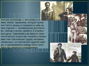 Рассказ Шолохова — это поэма о чело-веке, воине, труженике, который вынес все