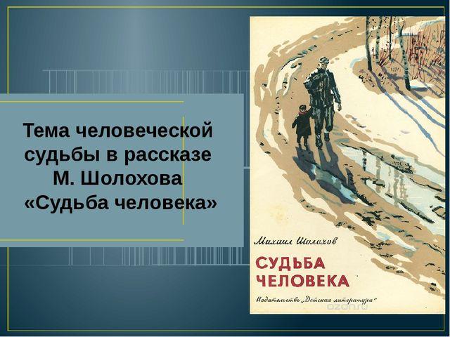Тема человеческой судьбы в рассказе М. Шолохова «Судьба человека»