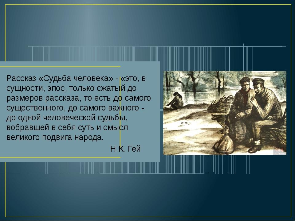 Рассказ «Судьба человека» - «это, в сущности, эпос, только сжатый до размеров...