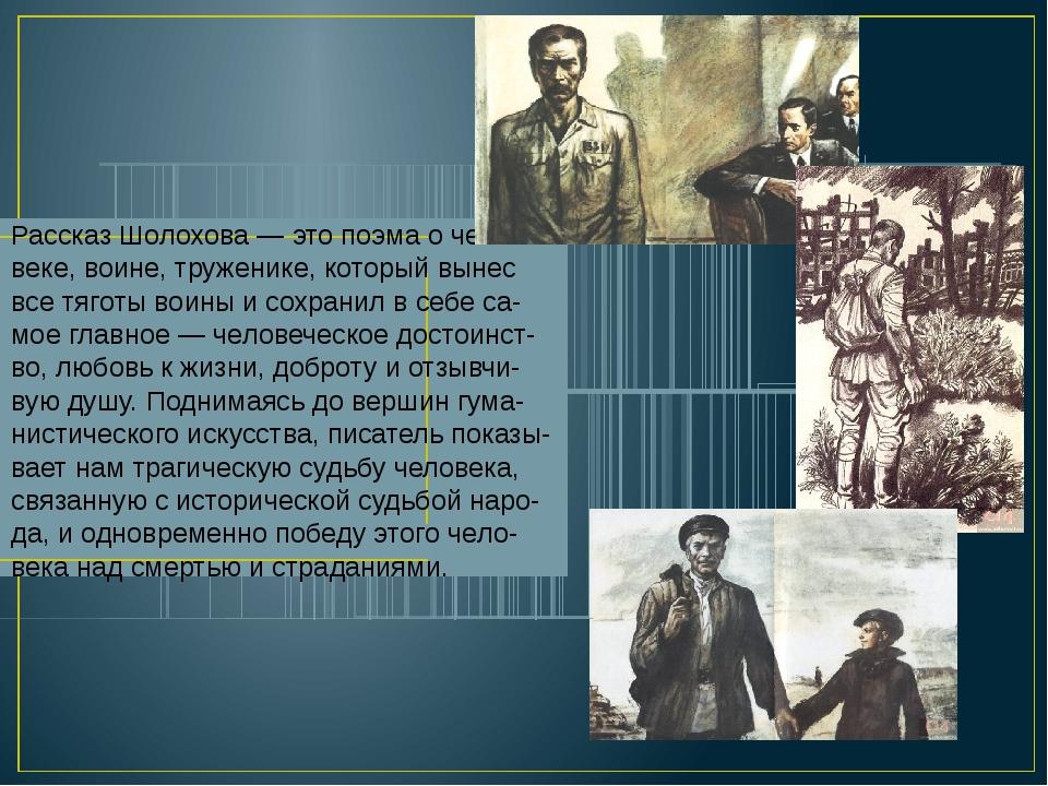 Рассказ Шолохова — это поэма о чело-веке, воине, труженике, который вынес все...