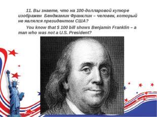 11. Вы знаете, что на 100-долларовой купюре изображен Бенджамин Франклин –