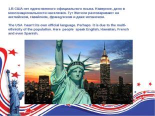 1.В США нет единственного официального языка. Наверное, дело в многонациональ