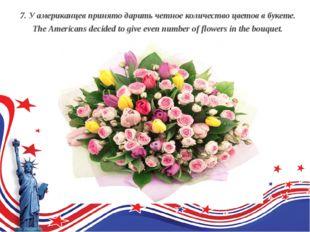 7. У американцев принято дарить четное количество цветов в букете. The Ame