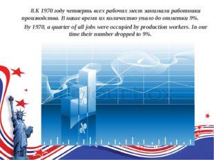 8.К 1970 году четверть всех рабочих мест занимали работники производства. В