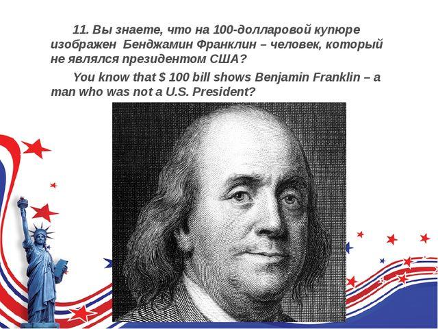 11. Вы знаете, что на 100-долларовой купюре изображен Бенджамин Франклин –...