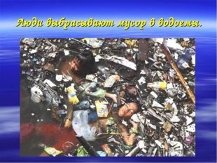 Люди выбрасывают мусор в водоемы.