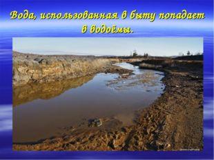 Вода, использованная в быту попадает в водоёмы.