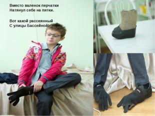 Вместо валенок перчатки Натянул себе на пятки. Вот какой рассеянный С улицы Б