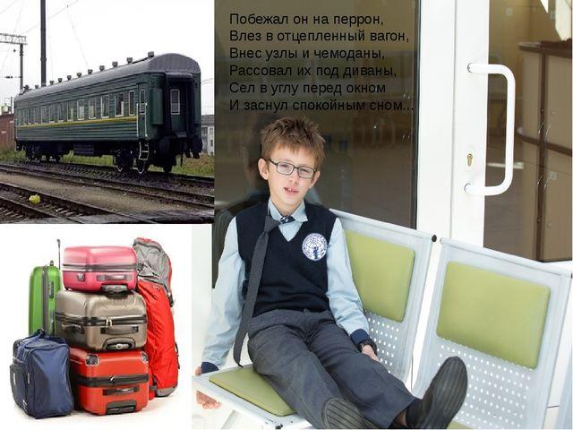 Побежал он на перрон, Влез в отцепленный вагон, Внес узлы и чемоданы, Рассова...
