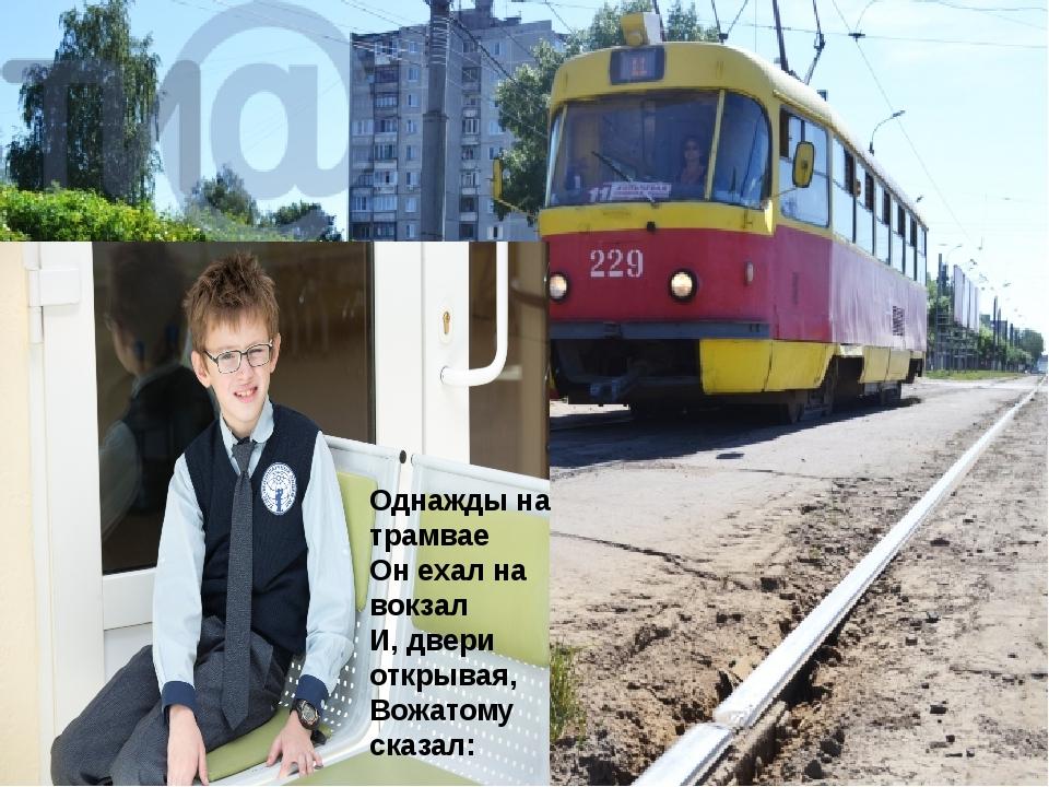 Однажды на трамвае Он ехал на вокзал И, двери открывая, Вожатому сказал: