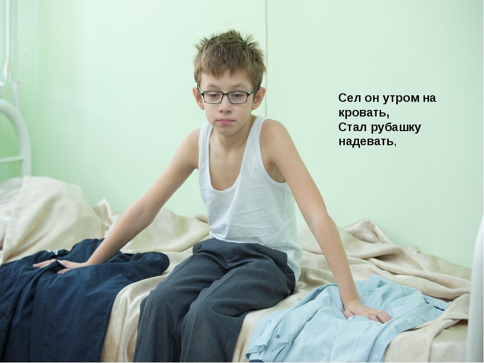Сел он утром на кровать, Стал рубашку надевать,