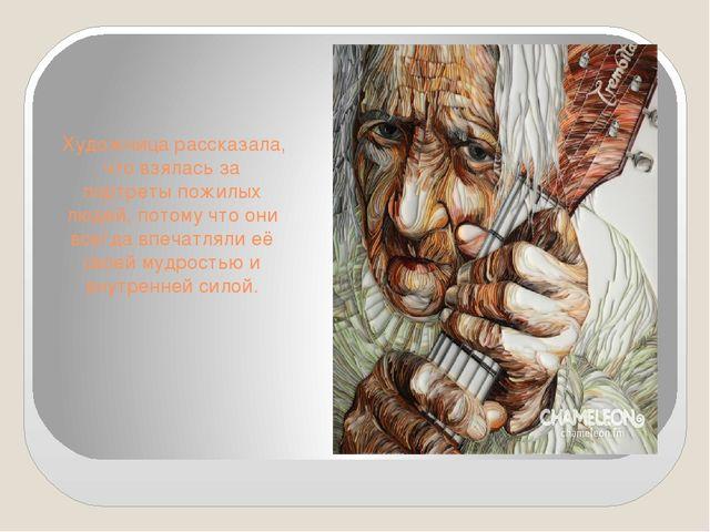 Художница рассказала, что взялась за портреты пожилых людей, потому что они...