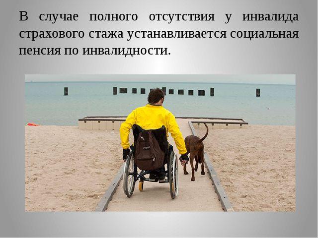 В случае полного отсутствия у инвалида страхового стажа устанавливается социа...