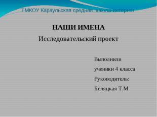 ТМКОУ Караульская средняя школа-интернат НАШИ ИМЕНА Исследовательский проект