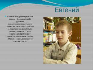 Евгений Евгений это древнегреческое эвгенес – благородный.К русским принесено