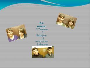 В 6 классе: 2 Татьяны 2 Валерии 2 Анастасии 2 Михаил 2 Светланы