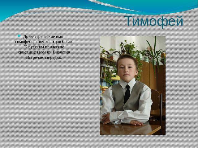 Тимофей Древнегреческое имя тимофеос, «почитающий бога». К русским принесено...