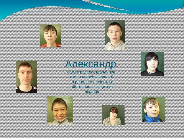 Александр- самое распространённое имя в нашей школе. В переводе с греческого...