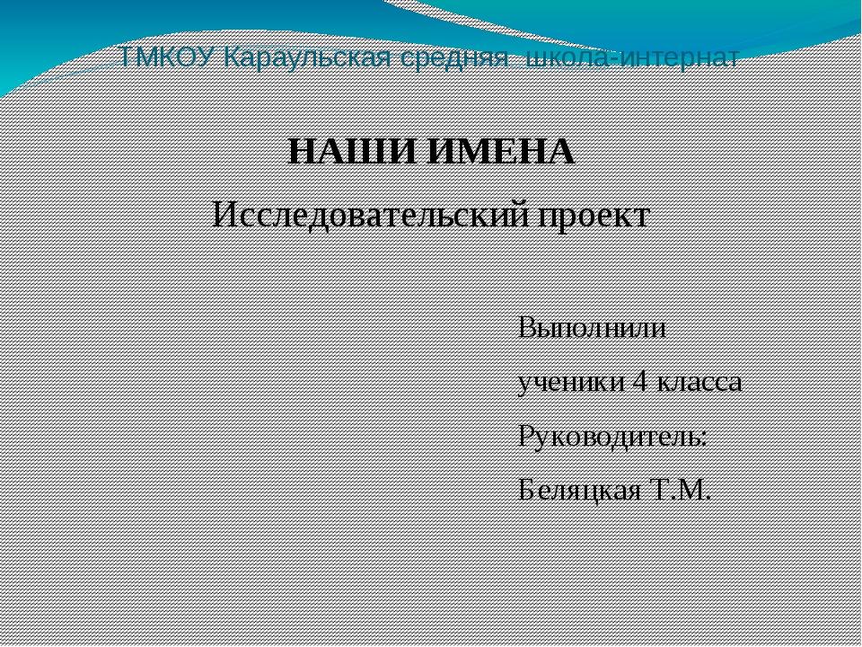 ТМКОУ Караульская средняя школа-интернат НАШИ ИМЕНА Исследовательский проект...