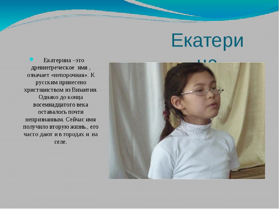 Екатерина Екатерина –это древнегреческое имя , означает «непорочная». К русск...