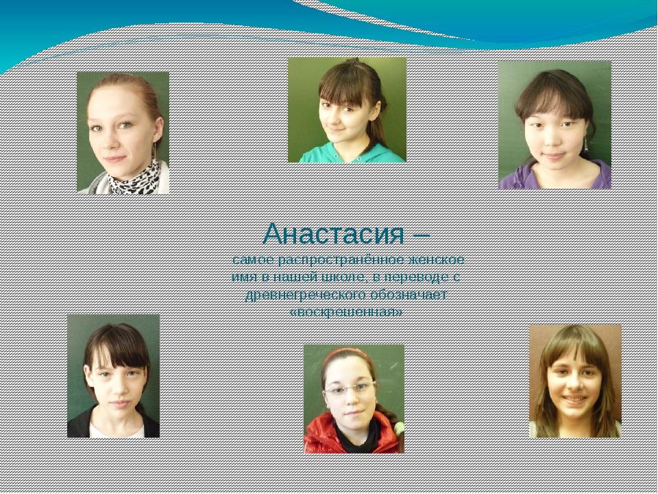 Анастасия – самое распространённое женское имя в нашей школе, в переводе с др...