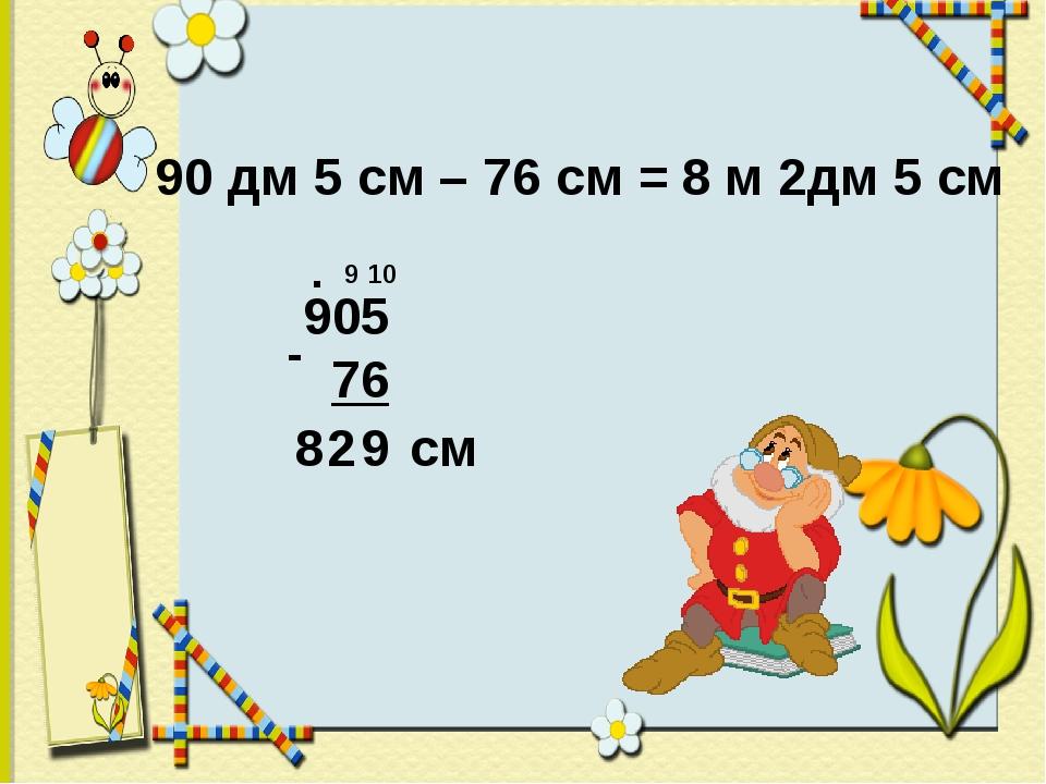 90 дм 5 см – 76 см = . 9 10 9 2 8 см 8 м 2дм 5 см
