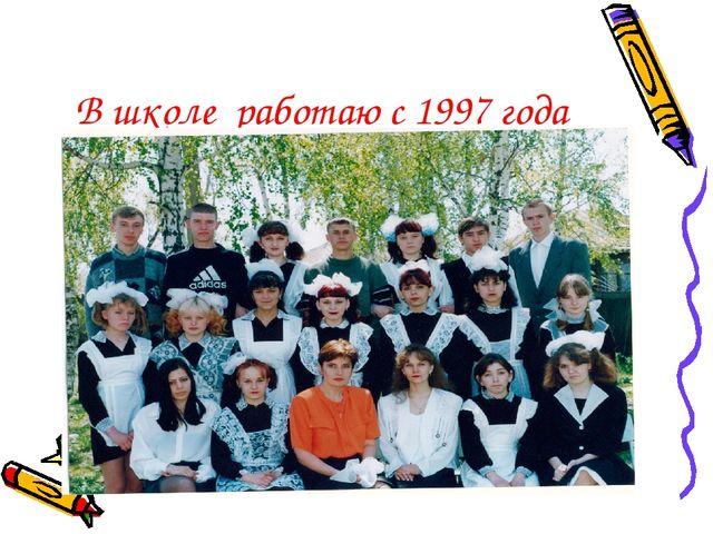 В школе работаю с 1997 года
