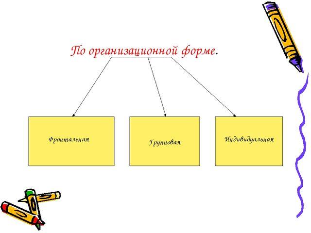 Групповая Фронтальная Индивидуальная По организационной форме.