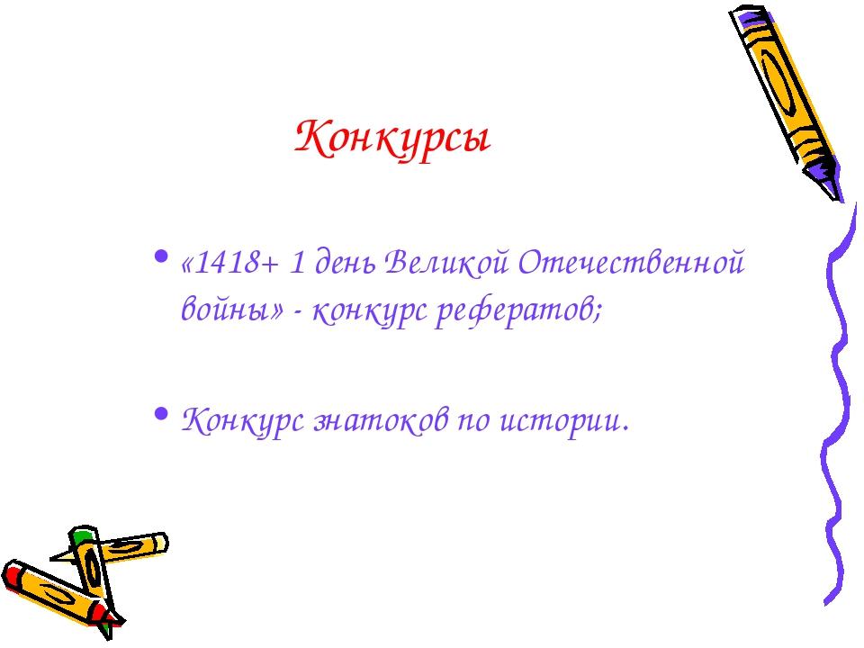 Конкурсы «1418+ 1 день Великой Отечественной войны» - конкурс рефератов; Конк...