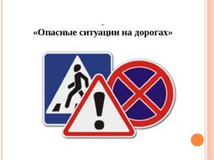«Опасные ситуации на дорогах»