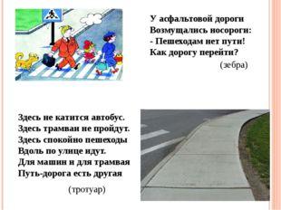 У асфальтовой дороги Возмущались носороги: - Пешеходам нет пути! Как дорогу п