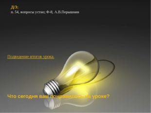 Д/З: п. 54, вопросы устно; Ф-8, А.В.Перышкин Д/З: п. 54, вопросы устно; Ф-8,