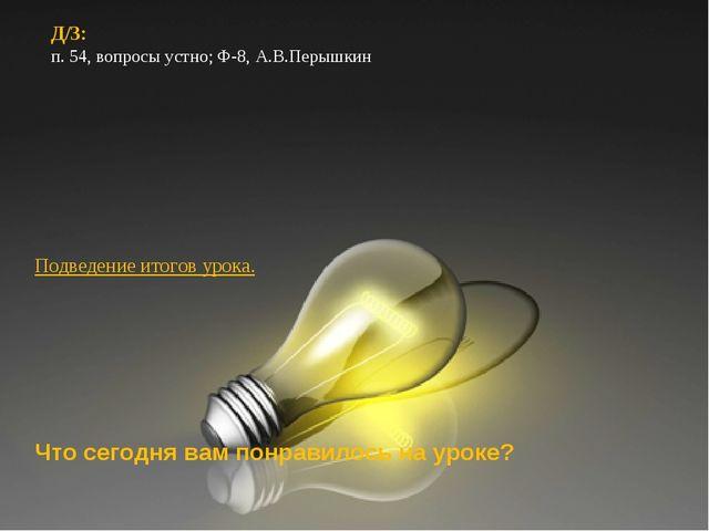 Д/З: п. 54, вопросы устно; Ф-8, А.В.Перышкин Д/З: п. 54, вопросы устно; Ф-8,...