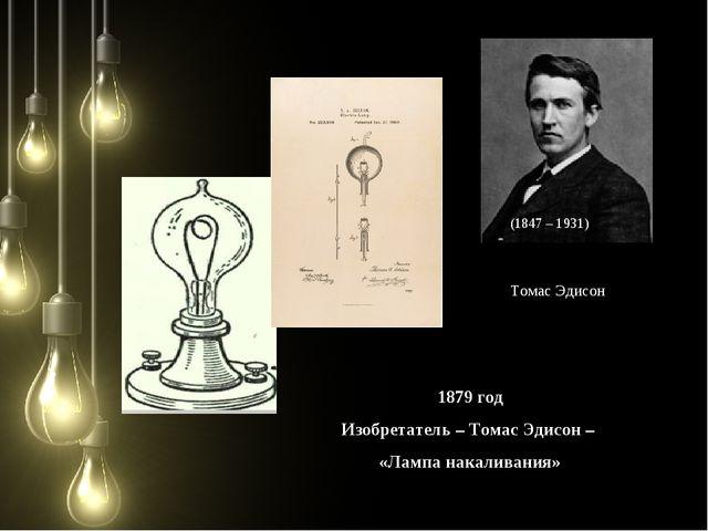 (1847 – 1931) Томас Эдисон 1879 год Изобретатель – Томас Эдисон – «Лампа нака...
