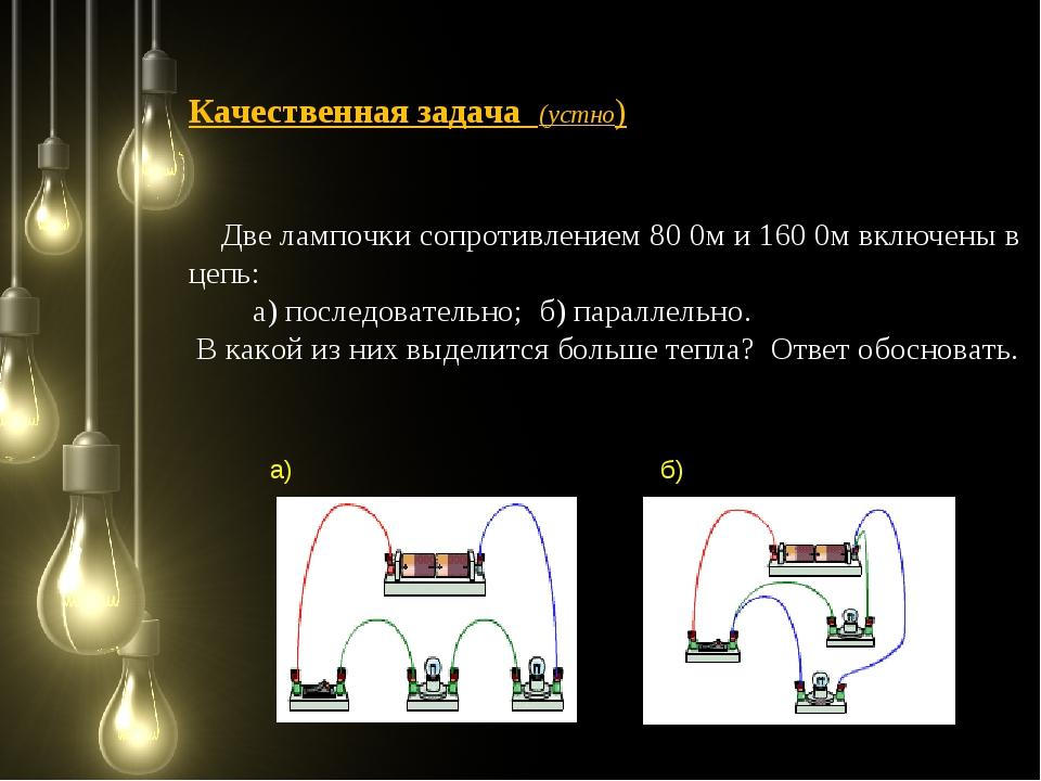 Качественная задача (устно) Две лампочки сопротивлением 80 0м и 160 0м включе...