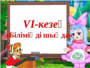VІ-кезең «Біліміңді шыңда»
