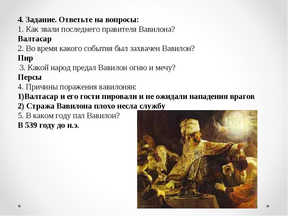 4. Задание. Ответьте на вопросы: 1. Как звали последнего правителя Вавилона?...